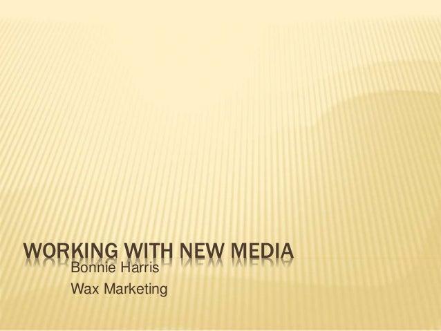 WORKING WITH NEW MEDIA Bonnie Harris Wax Marketing