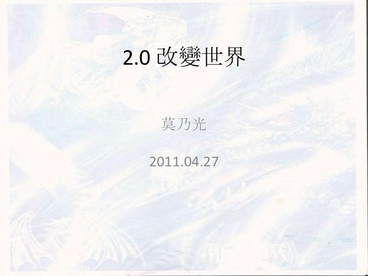 2.0 改變世界<br />莫乃光<br />2011.04.27<br />