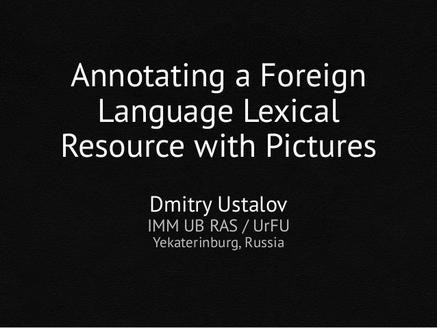 Annotating a Foreign Language Lexical Resource with Pictures Dmitry Ustalov IMM UB RAS / UrFU Yekaterinburg, Russia