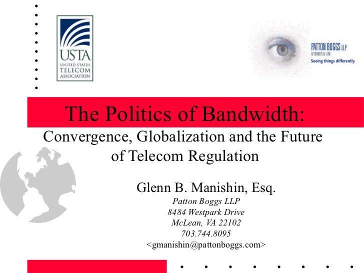 The Politics of Bandwidth: Convergence, Globalization and the Future  of Telecom Regulation Glenn B. Manishin, Esq. Patton...