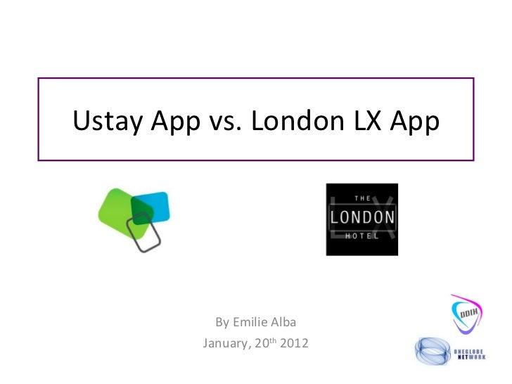 Ustay App vs. London LX App By Emilie Alba January, 20 th  2012