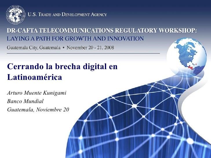 Cerrando la brecha digital en Latinoamérica Arturo Muente Kunigami Banco Mundial Guatemala, Noviembre 20