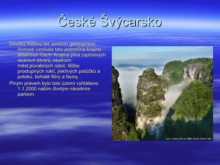 České Švýcarsko <ul><li>Desítky milionů let, pestrou geologickou činností vznikala tato jedinečná krajina severních Čech. ...