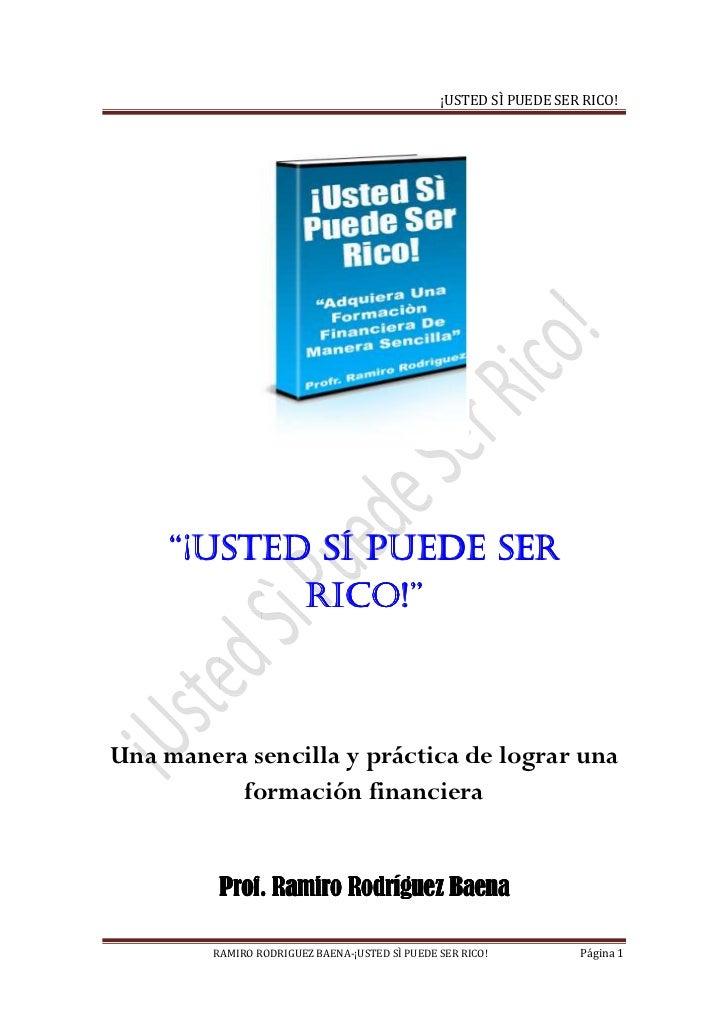 """¡USTED SÌ PUEDE SER RICO!    """"¡USTED SÍ PUEDE SER           RICO!""""           RICO!""""Una manera sencilla y práctica de logra..."""