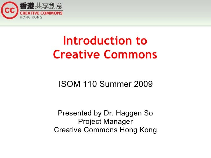 Introduction to Creative Commons ISOM 110 Summer 2009 Presented by Dr. Haggen So Project Manager Creative Commons Hong Kong