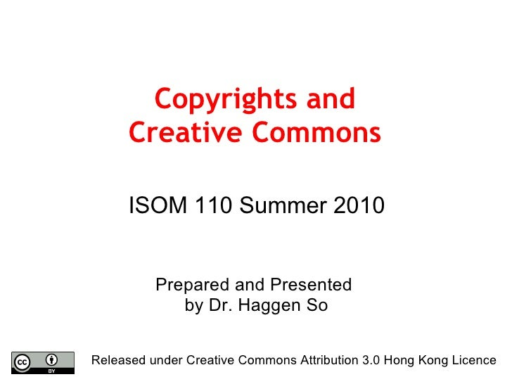 Copyrights and Creative Commons ISOM 110 Summer 2010 Prepared and Presented  by Dr. Haggen So Released under Creative Comm...