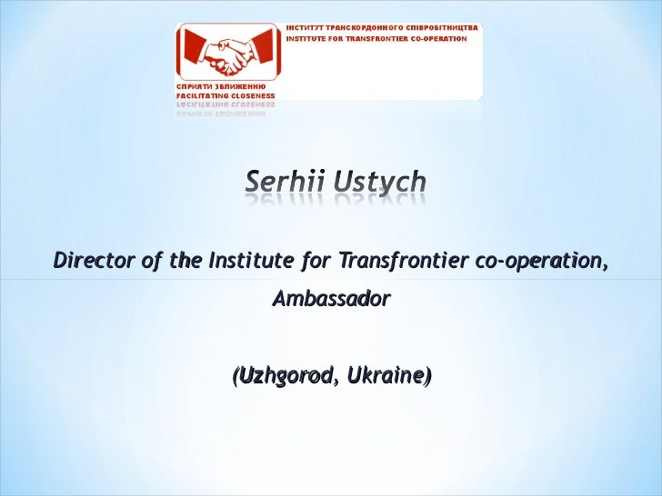 Director of the Institute f or  Transfrontier co - operation , Ambassador (Uzhgorod, Ukraine)