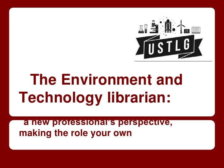 The Environment andTechnology librarian: a new professional's perspective,making the role your own