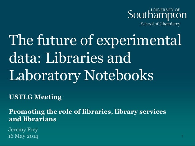 The future of experimental data: Libraries and Laboratory Notebooks USTLG Meeting Promoting the role of libraries, library...