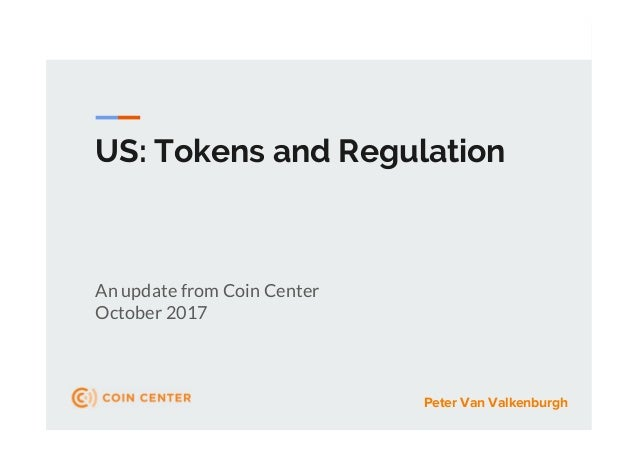 US: Tokens and Regulation An update from Coin Center October 2017 Peter Van Valkenburgh