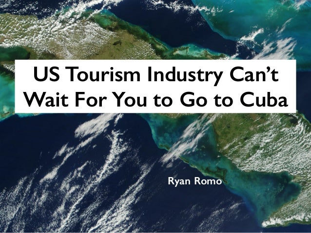 US Tourism Industry Can't Wait For You to Go to Cuba Ryan Romo
