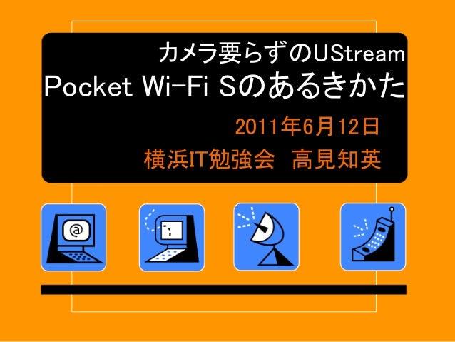 カメラ要らずのUStream Pocket Wi-Fi Sのあるきかた 2011年6月12日 横浜IT勉強会 高見知英