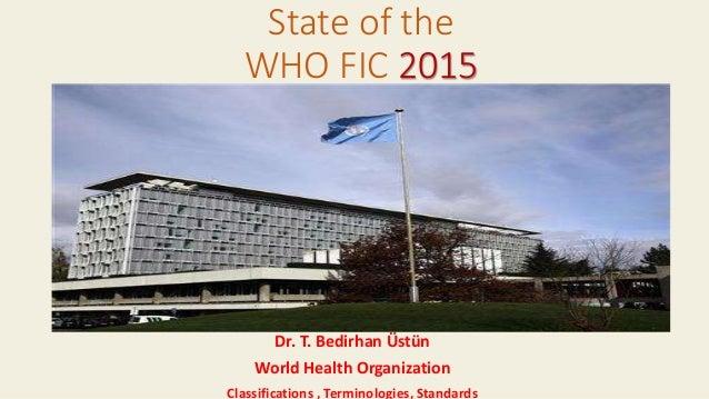 Dr. T. Bedirhan Üstün World Health Organization Classifications , Terminologies, Standards State of the WHO FIC 2015