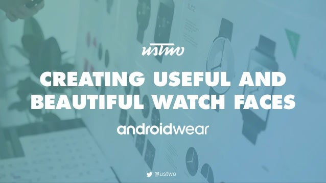CREATING USEFUL AND BEAUTIFUL WATCH FACES @ustwo