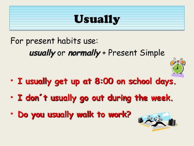 UsuallyUsually For present habits use: usuallyusually or normallynormally + Present Simple • I usually get up at 8:00 on s...