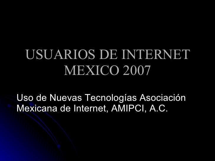 USUARIOS DE INTERNET MEXICO 2007 Uso de Nuevas Tecnologías Asociación Mexicana de Internet, AMIPCI, A.C.