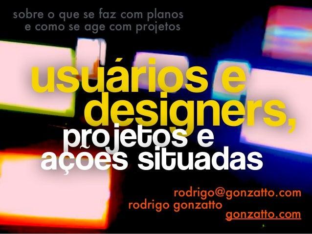 usuários e  designers,projetos e  ações situadas rodrigo@gonzatto.com rodrigo gonzatto sobre o que se faz com planos e ...