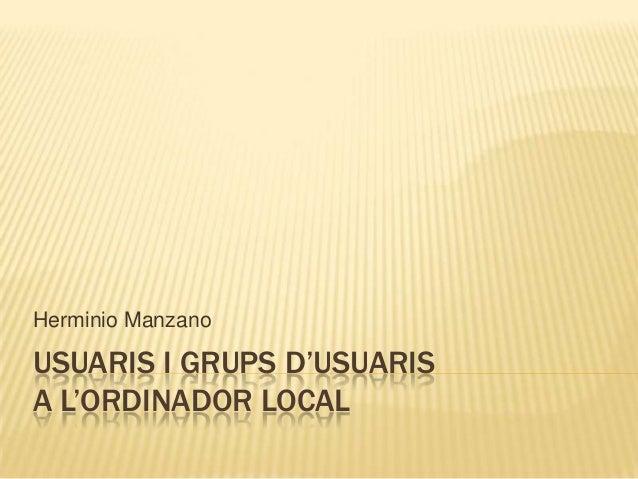 USUARIS I GRUPS D'USUARISA L'ORDINADOR LOCALHerminio Manzano