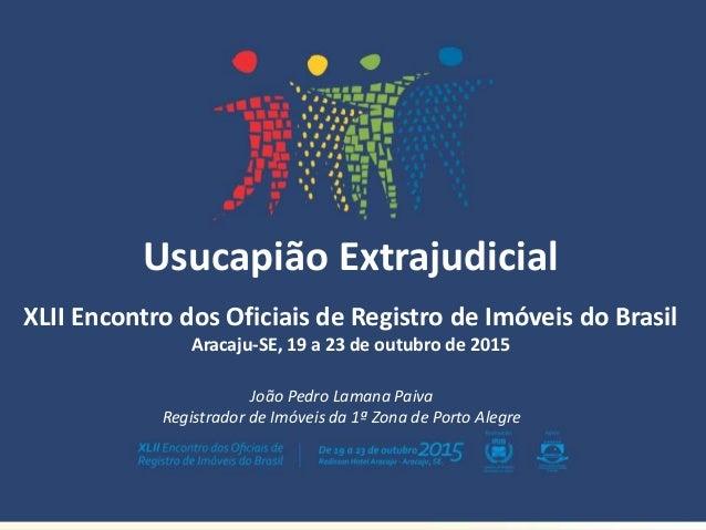 Usucapião Extrajudicial XLII Encontro dos Oficiais de Registro de Imóveis do Brasil Aracaju-SE, 19 a 23 de outubro de 2015...