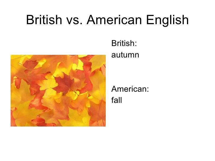 British vs. American English <ul><li>British: </li></ul><ul><li>autumn </li></ul><ul><li>American: </li></ul><ul><li>fall ...