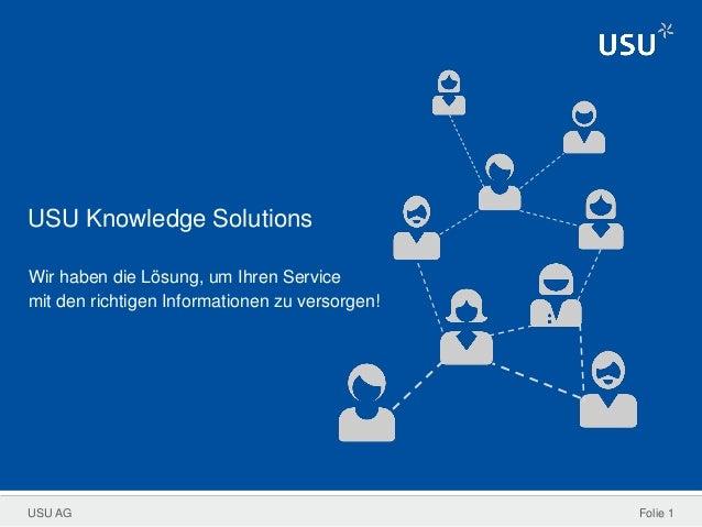 USU AG USU Knowledge Solutions Wir haben die Lösung, um Ihren Service mit den richtigen Informationen zu versorgen! Folie 1