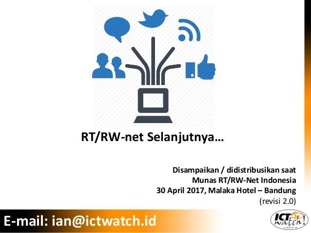 E-mail: ian@ictwatch.id RT/RW-net Selanjutnya… Disampaikan / didistribusikan saat Munas RT/RW-Net Indonesia 30 April 2017,...