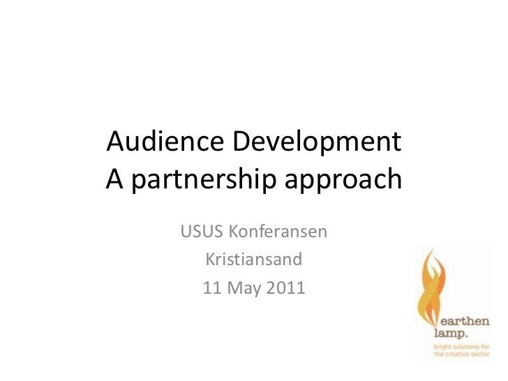 Audience Development A partnership approach<br />USUS Konferansen<br />Kristiansand <br />11 May 2011<br />