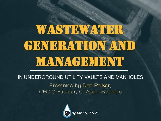 Wastewater generation and management IN UNDERGROUND UTILITY VAULTS AND MANHOLES Presented by Dan Parker, CEO & Founder, C....