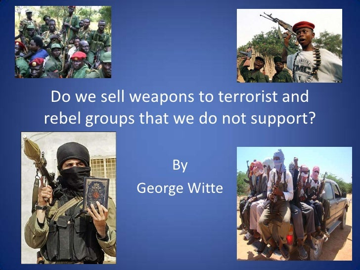Do we sell weapons to terrorist and rebel groups that we do not support?<br />By <br />George Witte<br />