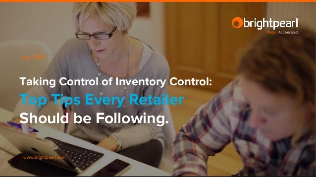 www.brightpearl.com Taking Control of Inventory Control: Top Tips Every Retailer Should be Following. July 2015 Retail. Ac...
