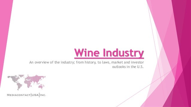 Wine Industry An overview of the industry; from history, to laws, market and investor outlooks in the U.S.