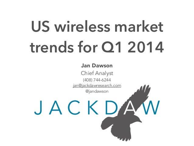 Jan Dawson Chief Analyst (408) 744-6244 jan@jackdawresearch.com @jandawson US wireless market trends for Q1 2014