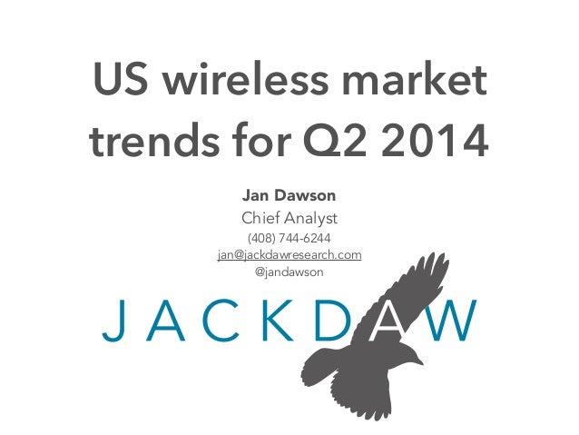 Jan Dawson Chief Analyst (408) 744-6244 jan@jackdawresearch.com @jandawson US wireless market trends for Q2 2014