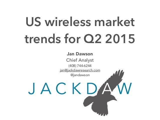 Jan Dawson Chief Analyst (408) 744-6244 jan@jackdawresearch.com @jandawson US wireless market trends for Q2 2015