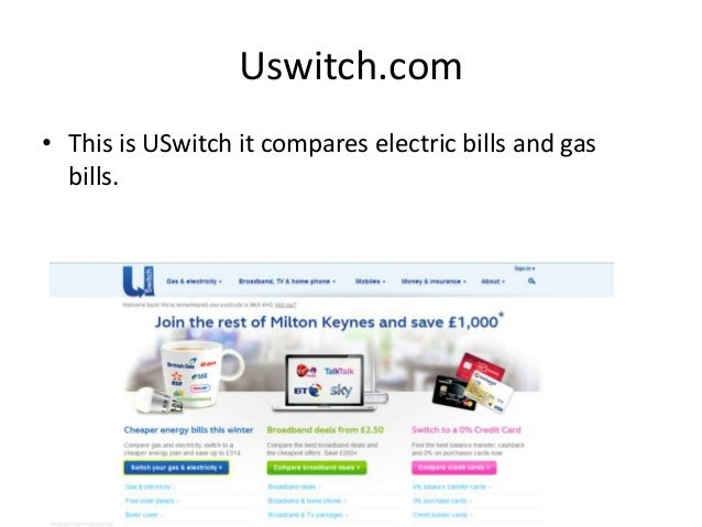 Uswitch.com• This is USwitch it compares electric bills and gasbills.
