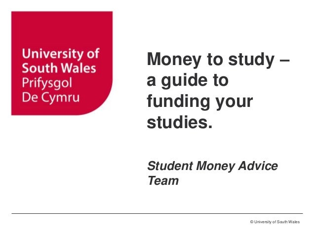 © University of South Wales Money to study – a guide to funding your studies. Student Money Advice Team
