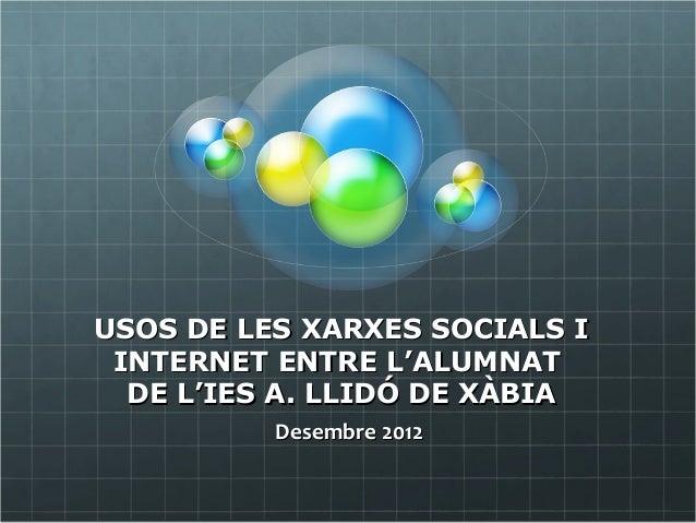 USOS DE LES XARXES SOCIALS I INTERNET ENTRE L'ALUMNAT  DE L'IES A. LLIDÓ DE XÀBIA          Desembre 2012