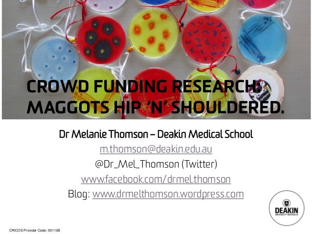 CRICOS Provider Code: 00113B CROWD FUNDING RESEARCH: MAGGOTS HIP 'N' SHOULDERED. Dr Melanie Thomson – Deakin Medical Schoo...