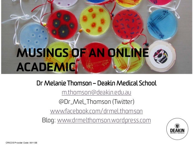 CRICOS Provider Code: 00113B MUSINGS OF AN ONLINE ACADEMIC Dr Melanie Thomson – Deakin Medical School m.thomson@deakin.edu...