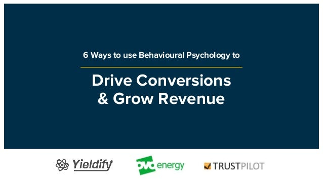Drive Conversions & Grow Revenue 6 Ways to use Behavioural Psychology to
