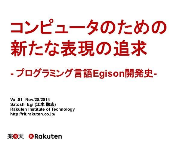 コンピュータのための 新たな表現の追求 Vol.01 Nov/28/2014 Satoshi Egi (江木 聡志) Rakuten Institute of Technology http://rit.rakuten.co.jp/ - プログ...