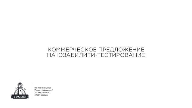 КОММЕРЧЕСКОЕ ПРЕДЛОЖЕНИЕ НА ЮЗАБИЛИТИ-ТЕСТИРОВАНИЕ Контактное лицо Павел Коноплицкий +7 985 414 90 61 info@1point.ru