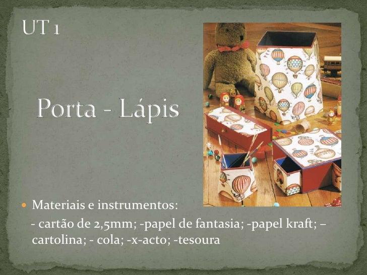 UT 1Porta - Lápis<br />Materiais e instrumentos:<br />   - cartão de 2,5mm; -papel de fantasia; -papel kraft; – cartolina;...