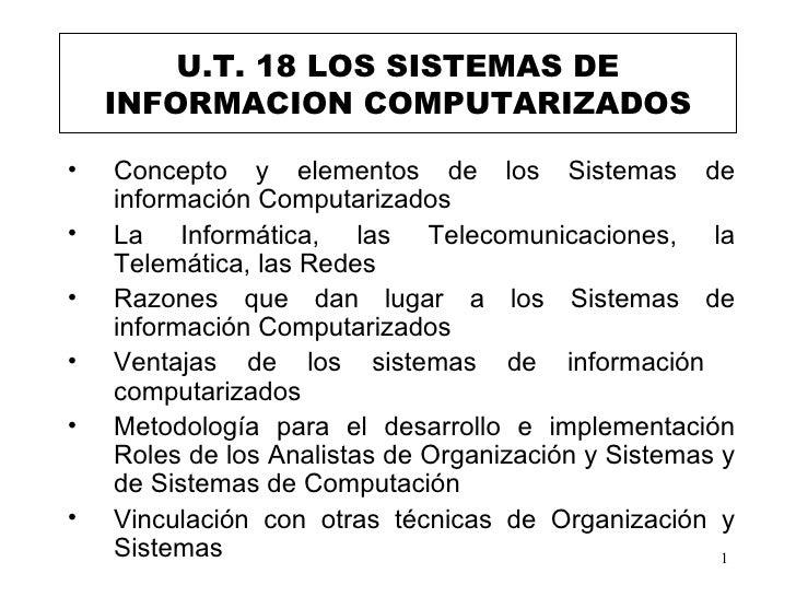 U.T. 18 LOS SISTEMAS DE INFORMACION COMPUTARIZADOS <ul><li>Concepto y elementos de los Sistemas de información Computariza...