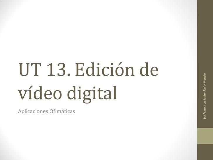 UT 13. Edición de                          (c) Francisco Javier Rufo Mendovídeo digitalAplicaciones Ofimáticas
