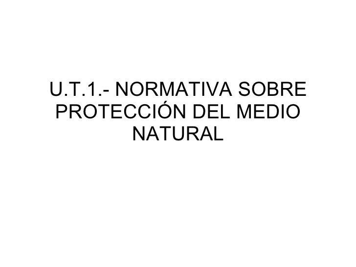 U.T.1.- NORMATIVA SOBRE PROTECCIÓN DEL MEDIO NATURAL