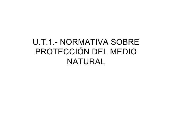 U.T.1.- NORMATIVA SOBREPROTECCIÓN DEL MEDIO         NATURAL