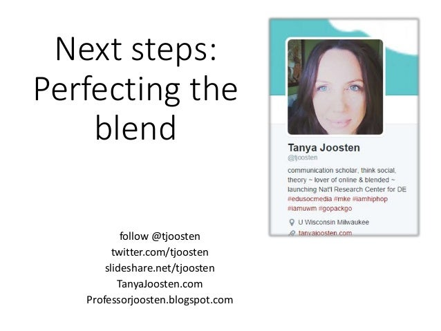 Next steps: Perfecting the blend follow @tjoosten twitter.com/tjoosten slideshare.net/tjoosten TanyaJoosten.com Professorj...