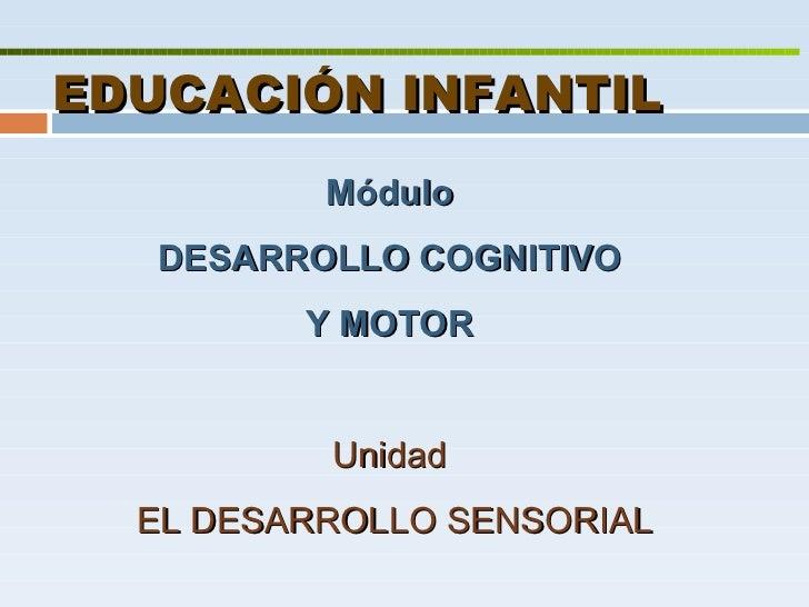 EDUCACIÓN INFANTIL Módulo  DESARROLLO COGNITIVO  Y MOTOR   Unidad  EL DESARROLLO SENSORIAL