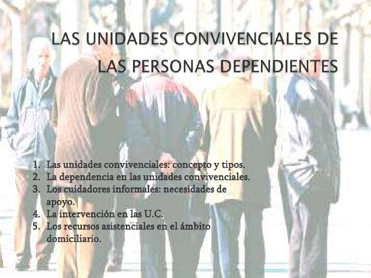 LAS UNIDADES CONVIVENCIALES DE LAS PERSONAS DEPENDIENTES<br />Las unidades convivenciales: concepto y tipos. <br />La depe...